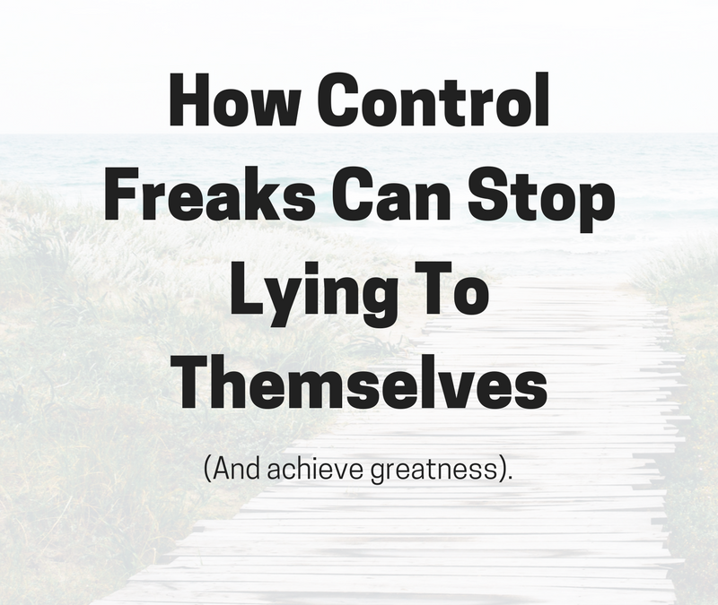 How Control Freaks Can Stop Lying to Themselves (and Achieve Greatness)