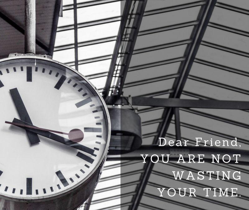 Dear Friend, You Are Not Wasting Your Time